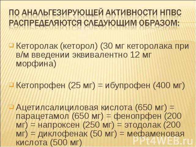 Кеторолак (кеторол) (30 мг кеторолака при в/м введении эквивалентно 12 мг морфина) Кеторолак (кеторол) (30 мг кеторолака при в/м введении эквивалентно 12 мг морфина) Кетопрофен (25 мг) = ибупрофен (400 мг) Ацетилсалициловая кислота (650 мг) = параце…