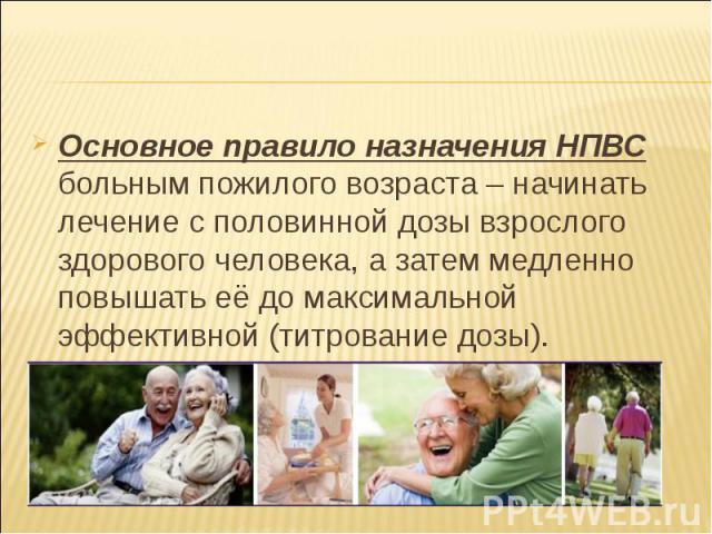 Основное правило назначения НПВС больным пожилого возраста – начинать лечение с половинной дозы взрослого здорового человека, а затем медленно повышать её до максимальной эффективной (титрование дозы). Основное правило назначения НПВС больным пожило…