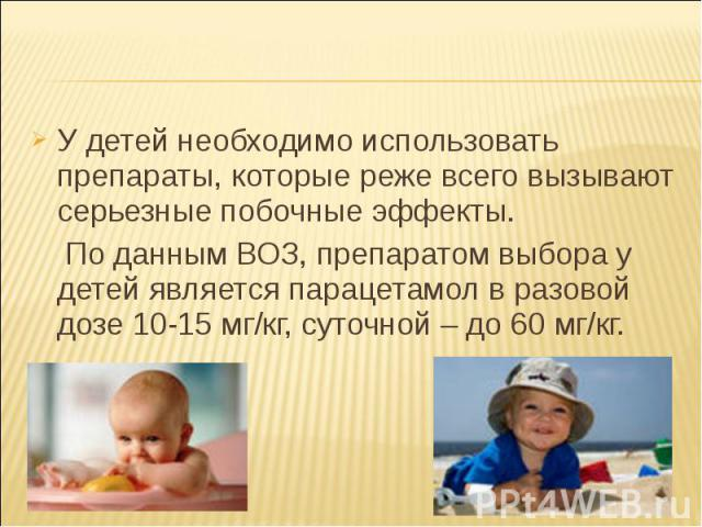 У детей необходимо использовать препараты, которые реже всего вызывают серьезные побочные эффекты. У детей необходимо использовать препараты, которые реже всего вызывают серьезные побочные эффекты. По данным ВОЗ, препаратом выбора у детей является п…