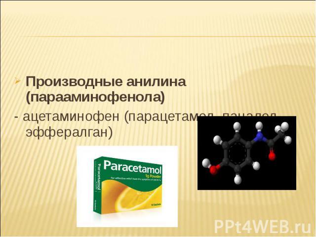 Производные анилина (парааминофенола) Производные анилина (парааминофенола) - ацетаминофен (парацетамол, панадол, эффералган)