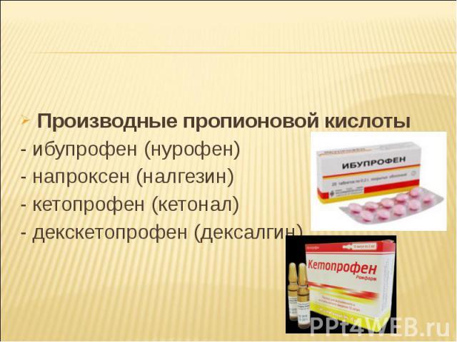Производные пропионовой кислоты Производные пропионовой кислоты - ибупрофен (нурофен) - напроксен (налгезин) - кетопрофен (кетонал) - декскетопрофен (дексалгин)