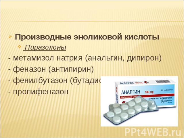 Производные эноликовой кислоты Производные эноликовой кислоты Пиразолоны - метамизол натрия (анальгин, дипирон) - феназон (антипирин) - фенилбутазон (бутадион) - пропифеназон