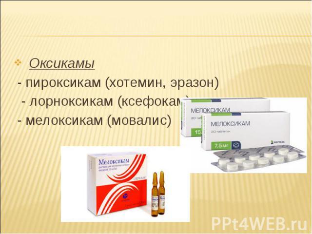Оксикамы Оксикамы - пироксикам (хотемин, эразон) - лорноксикам (ксефокам) - мелоксикам (мовалис)