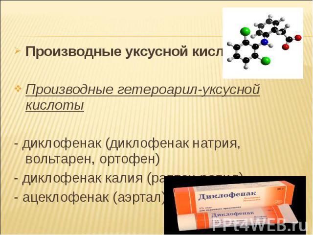 Производные уксусной кислоты Производные уксусной кислоты Производные гетероарил-уксусной кислоты - диклофенак (диклофенак натрия, вольтарен, ортофен) - диклофенак калия (раптен рапид) - ацеклофенак (аэртал)