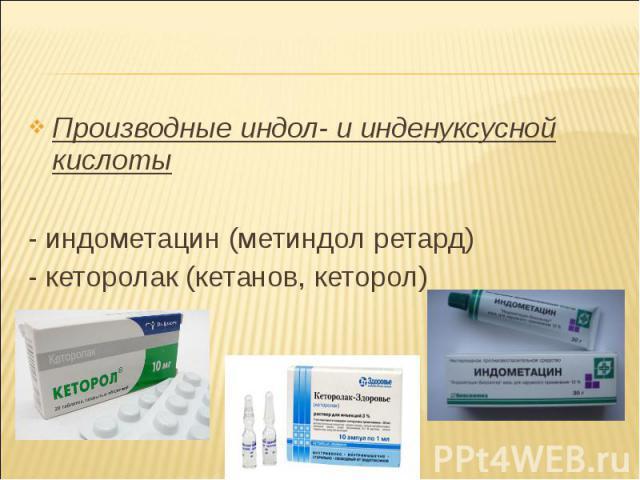 Производные индол- и инденуксусной кислоты Производные индол- и инденуксусной кислоты - индометацин (метиндол ретард) - кеторолак (кетанов, кеторол)