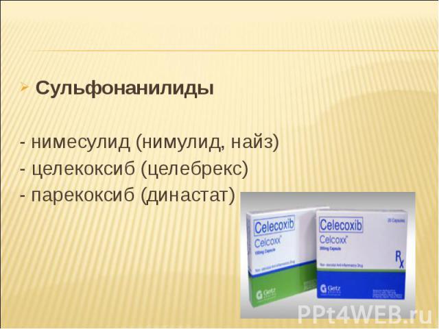 Сульфонанилиды Сульфонанилиды - нимесулид (нимулид, найз) - целекоксиб (целебрекс) - парекоксиб (династат)