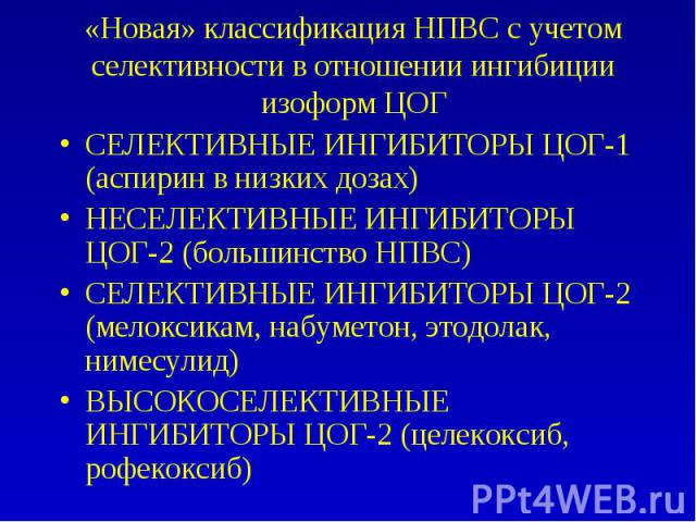 «Новая» классификация НПВС с учетом селективности в отношении ингибиции изоформ ЦОГ СЕЛЕКТИВНЫЕ ИНГИБИТОРЫ ЦОГ-1 (аспирин в низких дозах) НЕСЕЛЕКТИВНЫЕ ИНГИБИТОРЫ ЦОГ-2 (большинство НПВС) СЕЛЕКТИВНЫЕ ИНГИБИТОРЫ ЦОГ-2 (мелоксикам, набуметон, этодолак…