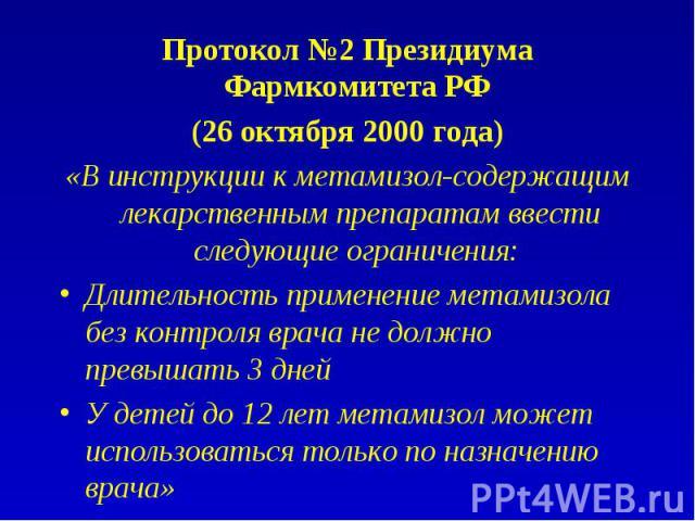 Протокол №2 Президиума Фармкомитета РФ Протокол №2 Президиума Фармкомитета РФ (26 октября 2000 года) «В инструкции к метамизол-содержащим лекарственным препаратам ввести следующие ограничения: Длительность применение метамизола без контроля врача не…