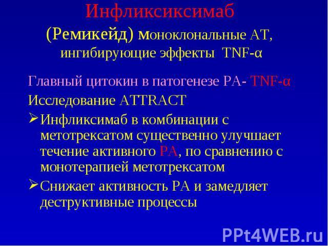 Инфликсиксимаб (Ремикейд) моноклональные АТ, ингибирующие эффекты TNF-α Главный цитокин в патогенезе РА- TNF-α Исследование ATTRACT Инфликсимаб в комбинации с метотрексатом существенно улучшает течение активного РА, по сравнению с монотерапией метот…