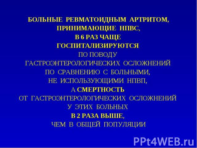 БОЛЬНЫЕ РЕВМАТОИДНЫМ АРТРИТОМ, БОЛЬНЫЕ РЕВМАТОИДНЫМ АРТРИТОМ, ПРИНИМАЮЩИЕ НПВС, В 6 РАЗ ЧАЩЕ ГОСПИТАЛИЗИРУЮТСЯ ПО ПОВОДУ ГАСТРОЭНТЕРОЛОГИЧЕСКИХ ОСЛОЖНЕНИЙ ПО СРАВНЕНИЮ С БОЛЬНЫМИ, НЕ ИСПОЛЬЗУЮЩИМИ НПВП, А СМЕРТНОСТЬ ОТ ГАСТРОЭНТЕРОЛОГИЧЕСКИХ ОСЛОЖНЕ…