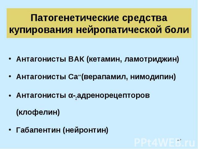 Антагонисты ВАК (кетамин, ламотриджин) Антагонисты ВАК (кетамин, ламотриджин) Антагонисты Ca++(верапамил, нимодипин) Антагонисты α-2адренорецепторов (клофелин) Габапентин (нейронтин)
