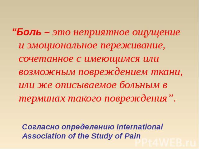 """""""Боль – это неприятное ощущение и эмоциональное переживание, сочетанное с имеющимся или возможным повреждением ткани, или же описываемое больным в терминах такого повреждения"""". """"Боль – это неприятное ощущение и эмоциональное переживание, сочетанное …"""