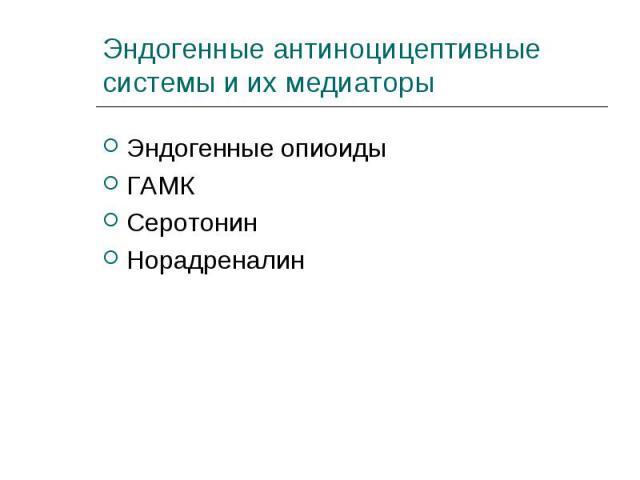 Эндогенные опиоиды Эндогенные опиоиды ГАМК Серотонин Норадреналин