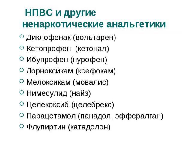 Диклофенак (вольтарен) Диклофенак (вольтарен) Кетопрофен (кетонал) Ибупрофен (нурофен) Лорноксикам (ксефокам) Мелоксикам (мовалис) Нимесулид (найз) Целекоксиб (целебрекс) Парацетамол (панадол, эффералган) Флупиртин (катадолон)