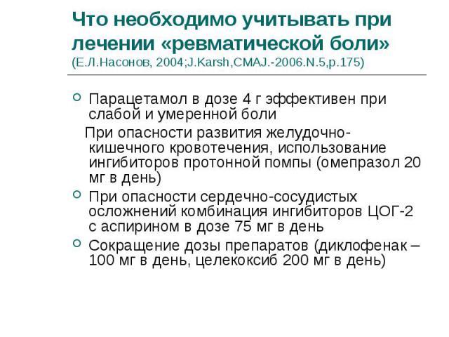 Парацетамол в дозе 4 г эффективен при слабой и умеренной боли Парацетамол в дозе 4 г эффективен при слабой и умеренной боли При опасности развития желудочно-кишечного кровотечения, использование ингибиторов протонной помпы (омепразол 20 мг в день) П…