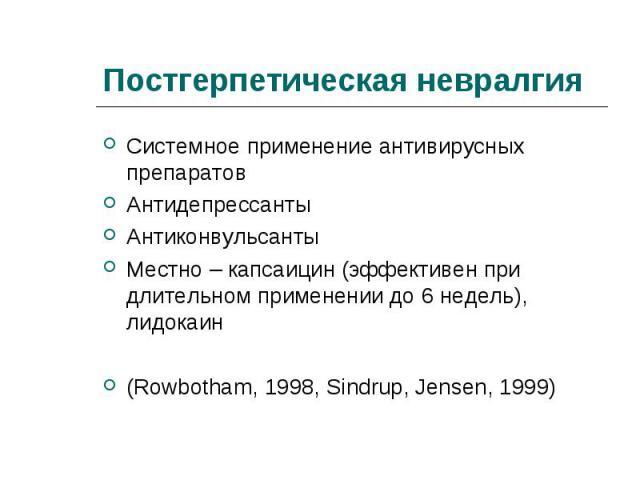 Системное применение антивирусных препаратов Системное применение антивирусных препаратов Антидепрессанты Антиконвульсанты Местно – капсаицин (эффективен при длительном применении до 6 недель), лидокаин (Rowbotham, 1998, Sindrup, Jensen, 1999)