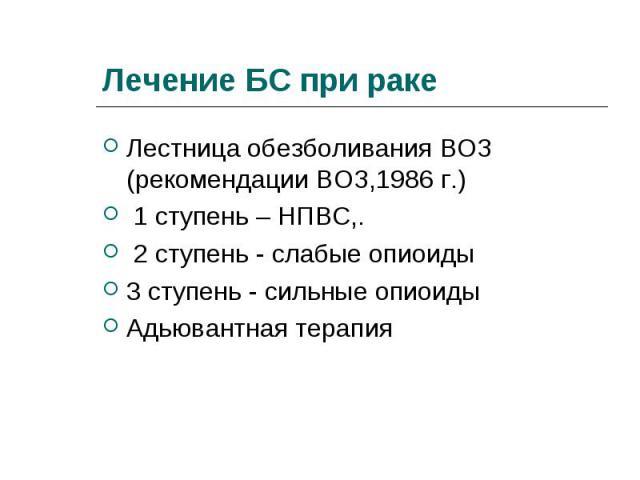 Лестница обезболивания ВОЗ (рекомендации ВОЗ,1986 г.) Лестница обезболивания ВОЗ (рекомендации ВОЗ,1986 г.) 1 ступень – НПВС,. 2 ступень - слабые опиоиды 3 ступень - сильные опиоиды Адьювантная терапия