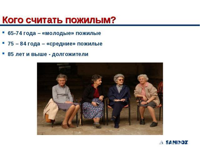 65-74 года – «молодые» пожилые 65-74 года – «молодые» пожилые 75 – 84 года – «средние» пожилые 85 лет и выше - долгожители
