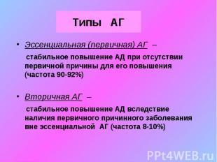 Типы АГ Эссенциальная (первичная) АГ – стабильное повышение АД при отсутствии пе