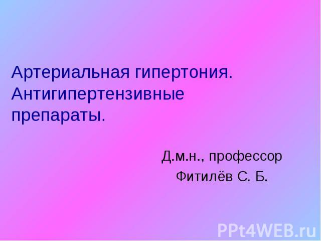 Артериальная гипертония. Антигипертензивные препараты. Д.м.н., профессор Фитилёв С. Б.
