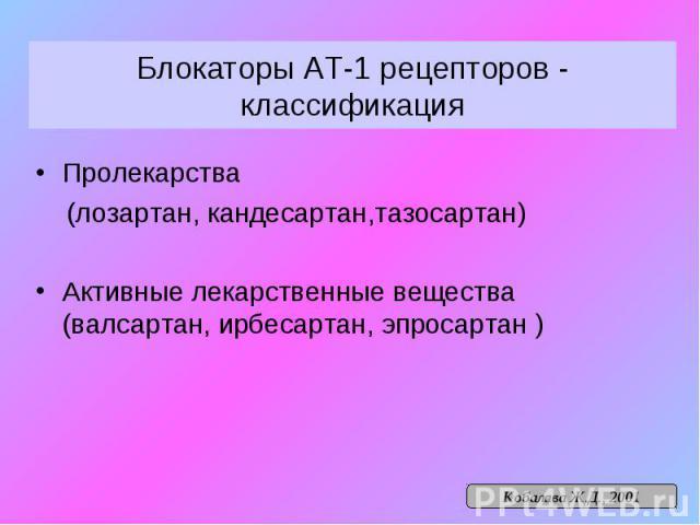 Блокаторы АТ-1 рецепторов - классификация Пролекарства (лозартан, кандесартан,тазосартан) Активные лекарственные вещества (валсартан, ирбесартан, эпросартан )