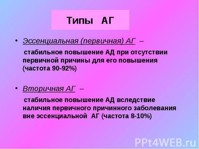 Типы АГ Эссенциальная (первичная) АГ – стабильное повышение АД при отсутствии первичной причины для его повышения (частота 90-92%) Вторичная АГ – стабильное повышение АД вследствие наличия первичного причинного заболевания вне эссенциальной АГ (част…