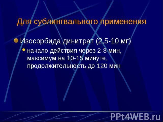 Изосорбида динитрат (2,5-10 мг) Изосорбида динитрат (2,5-10 мг) начало действия через 2-3 мин, максимум на 10-15 минуте, продолжительность до 120 мин