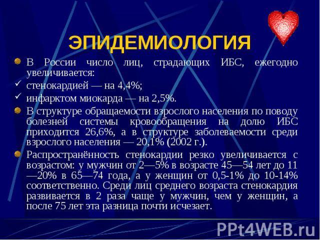 В России число лиц, страдающих ИБС, ежегодно увеличивается: В России число лиц, страдающих ИБС, ежегодно увеличивается: стенокардией — на 4,4%; инфарктом миокарда — на 2,5%. В структуре обращаемости взрослого населения по поводу болезней системы кро…