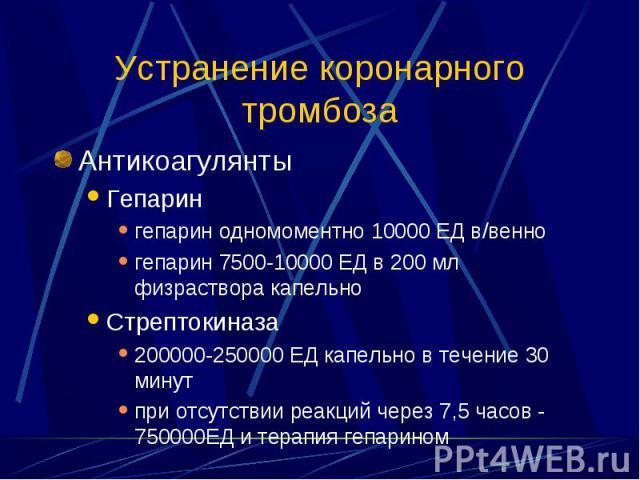 Антикоагулянты Антикоагулянты Гепарин гепарин одномоментно 10000 ЕД в/венно гепарин 7500-10000 ЕД в 200 мл физраствора капельно Стрептокиназа 200000-250000 ЕД капельно в течение 30 минут при отсутствии реакций через 7,5 часов - 750000ЕД и терапия ге…