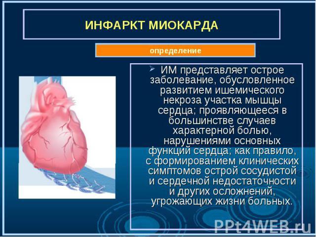 ИМ представляет острое заболевание, обусловленное развитием ишемического некроза участка мышцы сердца; проявляющееся в большинстве случаев характерной болью, нарушениями основных функций сердца; как правило, с формированием клинических симптомов ост…
