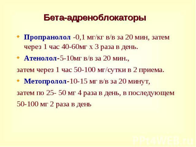 Пропранолол -0,1 мг/кг в/в за 20 мин, затем через 1 час 40-60мг х 3 раза в день. Пропранолол -0,1 мг/кг в/в за 20 мин, затем через 1 час 40-60мг х 3 раза в день. Атенолол-5-10мг в/в за 20 мин., затем через 1 час 50-100 мг/сутки в 2 приема. Метопроло…