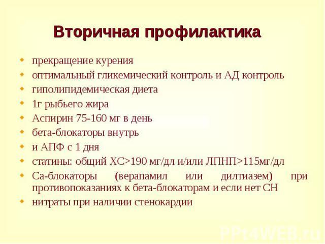 прекращение курения прекращение курения оптимальный гликемический контроль и АД контроль гиполипидемическая диета 1г рыбьего жира Аспирин 75-160 мг в день бета-блокаторы внутрь и АПФ с 1 дня статины: общий ХС>190 мг/дл и/или ЛПНП>115мг/дл Са-б…