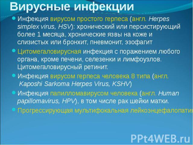 Инфекциявирусом простого герпеса(англ.Herpes simplex virus, HSV): хронический или персистирующий более 1 месяца, хронические язвы на коже и слизистых или бронхит, пневмонит, эзофагит Инфекциявирусом простого герпеса(анг…