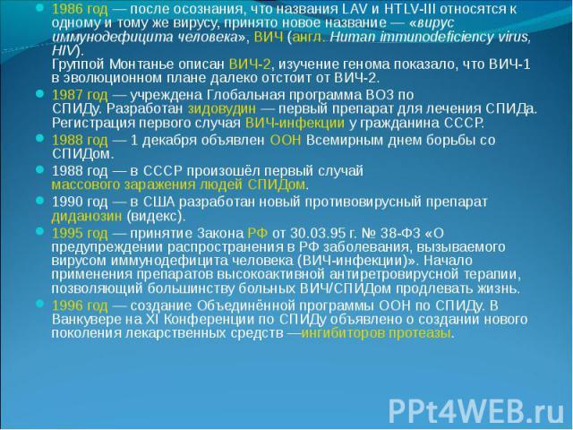 1986 год— после осознания, что названия LAV и HTLV-III относятся к одному и тому же вирусу, принято новое название— «вирус иммунодефицита человека»,ВИЧ(англ.Human immunodeficiency virus, HIV). Группой Монтанье описан&nb…