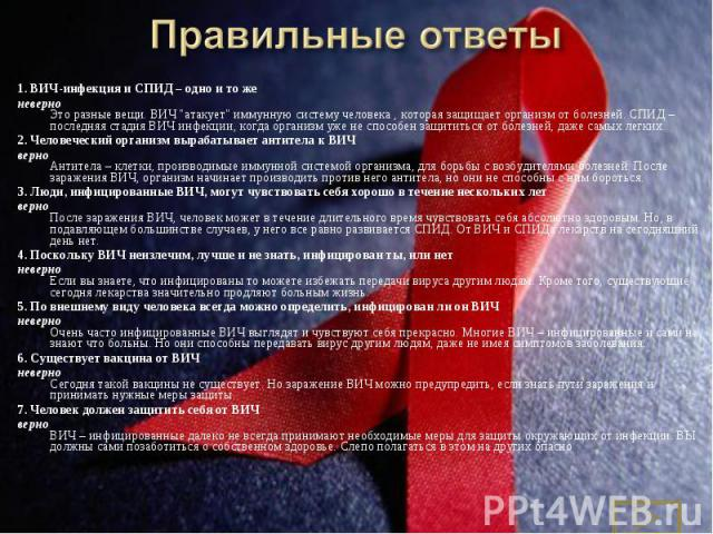 """1.ВИЧ-инфекция и СПИД– одно и то же 1.ВИЧ-инфекция и СПИД– одно и то же неверно Это разные вещи. ВИЧ """"атакует"""" иммунную систему человека , которая защищает организм от болезней. СПИД– последняя стадия ВИЧ инфе…"""