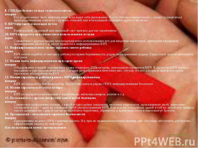 8.СПИДом болеют только гомосексуалисты 8.СПИДом болеют только гомосексуалисты неверно Кто угодно может быть инфицирован, если ведет себя рискованно. Вести себя неосмотрительно– значит подвергаться непосредственному контакту с кровь…
