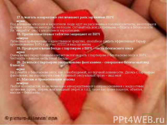 17Алкоголь и наркотики увеличивают риск заражения ВИЧ 17Алкоголь и наркотики увеличивают риск заражения ВИЧ верно Под влиянием алкоголя и наркотиков люди идут на рискованные половые контакты, на которые в трезвом состоянии никогда бы не …