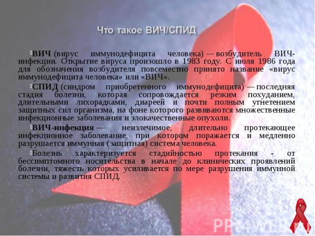 ВИЧ(вирус иммунодефицита человека)—возбудитель ВИЧ-инфекции. Открытие вируса произошло в 1983 году. С июля 1986 года для обозначения возбудителя повсеместно принято название «вирус иммунодефицита человека» или «ВИЧ». ВИЧ(виру…