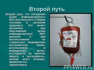 Второй путь- это попадание крови инфицированного ВИЧ или больного СПИДом человек