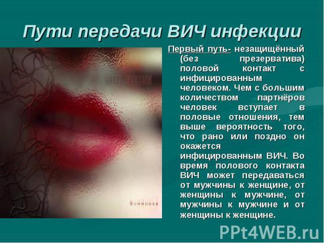 Первый путь- незащищённый (без презерватива) половой контакт с инфицированным человеком. Чем с большим количеством партнёров человек вступает в половые отношения, тем выше вероятность того, что рано или поздно он окажется инфицированным ВИЧ. Во врем…