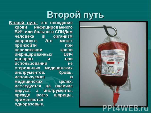 Второй путь- это попадание крови инфицированного ВИЧ или больного СПИДом человека в организм здорового. Это может произойти при переливании крови инфицированных ВИЧ доноров и при использовании не стерильных медицинских инструментов. Кровь, используе…