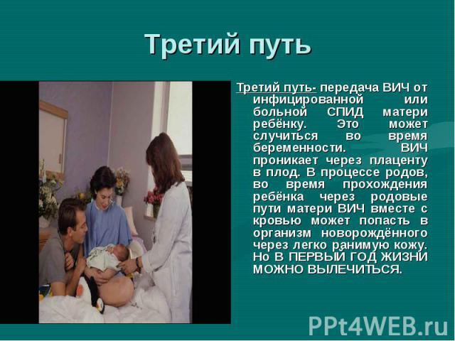 Третий путь- передача ВИЧ от инфицированной или больной СПИД матери ребёнку. Это может случиться во время беременности. ВИЧ проникает через плаценту в плод. В процессе родов, во время прохождения ребёнка через родовые пути матери ВИЧ вместе с кровью…