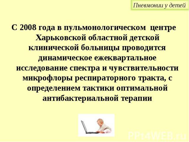 С 2008 года в пульмонологическом центре Харьковской областной детской клинической больницы проводится динамическое ежеквартальное исследование спектра и чувствительности микрофлоры респираторного тракта, с определением тактики оптимальной антибактер…