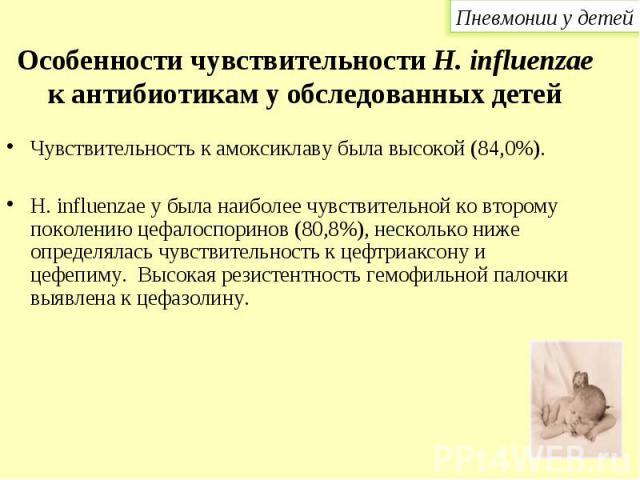 Чувствительность к амоксиклаву была высокой (84,0%). Чувствительность к амоксиклаву была высокой (84,0%). Н. influenzae у была наиболее чувствительной ко второму поколению цефалоспоринов (80,8%), несколько ниже определялась чувствительность к цефтри…
