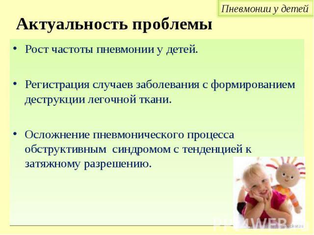 Рост частоты пневмонии у детей. Рост частоты пневмонии у детей. Регистрация случаев заболевания с формированием деструкции легочной ткани. Осложнение пневмонического процесса обструктивным синдромом с тенденцией к затяжному разрешению.