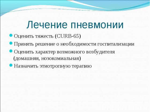 Оценить тяжесть (CURB-65) Оценить тяжесть (CURB-65) Принять решение о необходимости госпитализации Оценить характер возможного возбудителя (домашняя, нозокомиальная) Назначить этиотропную терапию