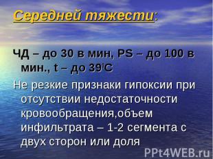 Середней тяжести: ЧД – до 30 в мин, РS – до 100 в мин., t – до 390C Не резкие пр