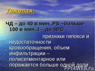 Тяжелая: ЧД – до 40 в мин.,РS –больше 100 в мин.,t – до 400C признаки гипокси и