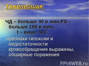 Тяжелейшая: ЧД – больше 40 в мин,РS – больше 100 в мин., t – више 40C признаки г