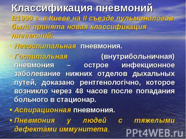 Классификация пневмоний В1998 г. в Киеве на ІІ съезде пульмонологов была принята новая классификация пневмоний: Негоспитальная пневмония. Госпитальная (внутрибольничная) пневмония – острое инфекционное заболевание нижних отделов дыхальных путей, док…
